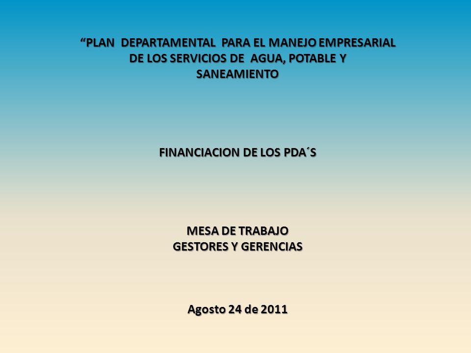 PLAN DEPARTAMENTAL PARA EL MANEJO EMPRESARIAL DE LOS SERVICIOS DE AGUA, POTABLE Y SANEAMIENTO FINANCIACION DE LOS PDA´S MESA DE TRABAJO GESTORES Y GERENCIAS Agosto 24 de 2011