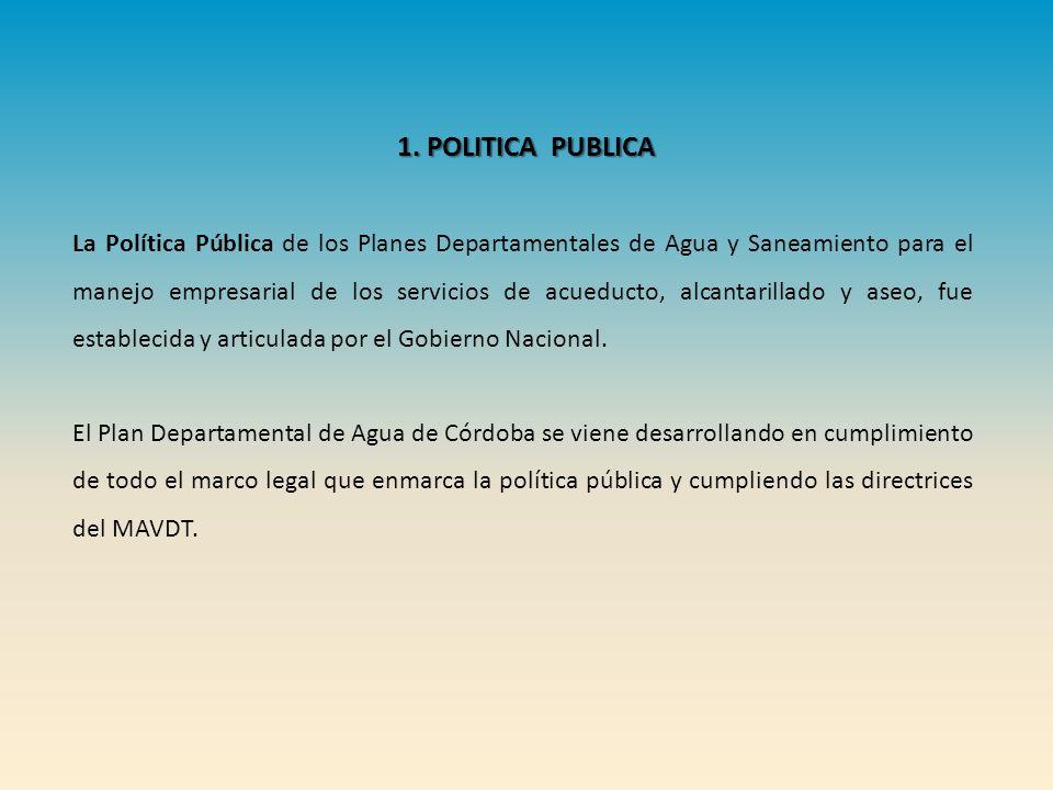 1. POLITICA PUBLICA La Política Pública de los Planes Departamentales de Agua y Saneamiento para el manejo empresarial de los servicios de acueducto,