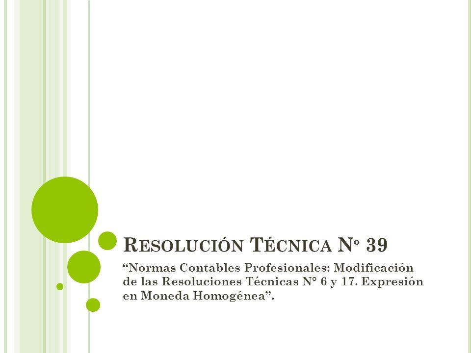 R ESOLUCIÓN T ÉCNICA N º 39 Normas Contables Profesionales: Modificación de las Resoluciones Técnicas N° 6 y 17. Expresión en Moneda Homogénea.