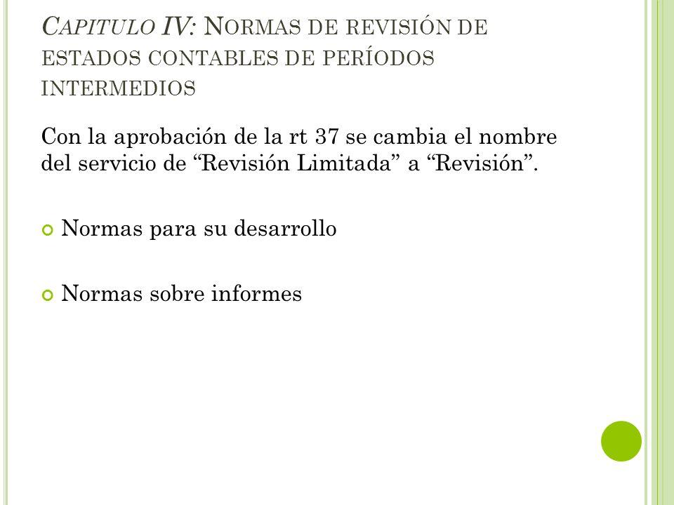 C APITULO IV: N ORMAS DE REVISIÓN DE ESTADOS CONTABLES DE PERÍODOS INTERMEDIOS Con la aprobación de la rt 37 se cambia el nombre del servicio de Revis