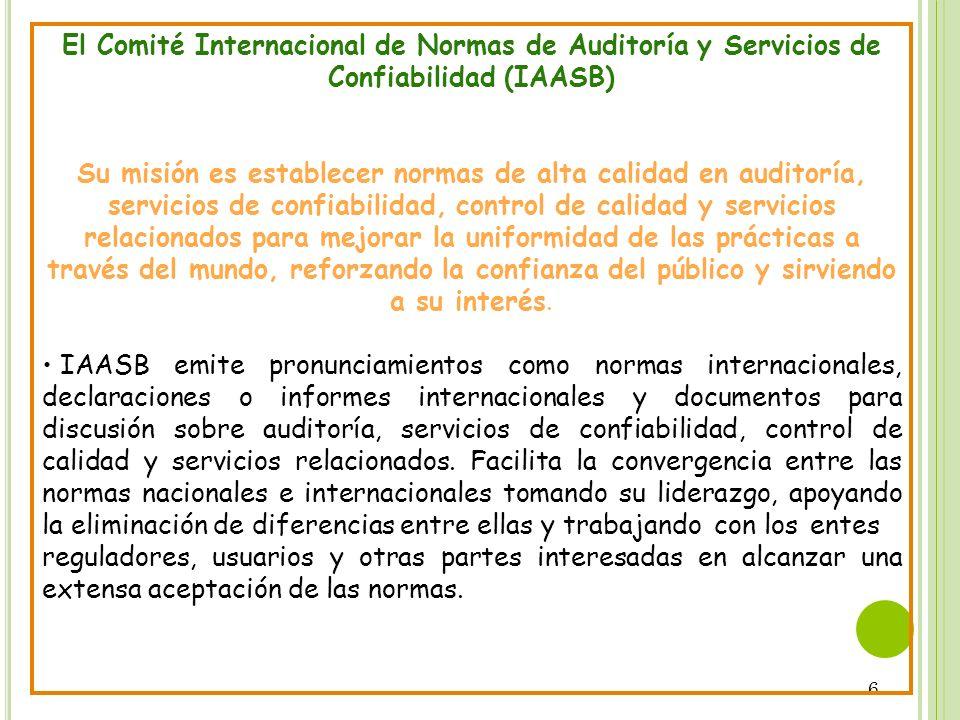6 El Comité Internacional de Normas de Auditoría y Servicios de Confiabilidad (IAASB) Su misión es establecer normas de alta calidad en auditoría, ser