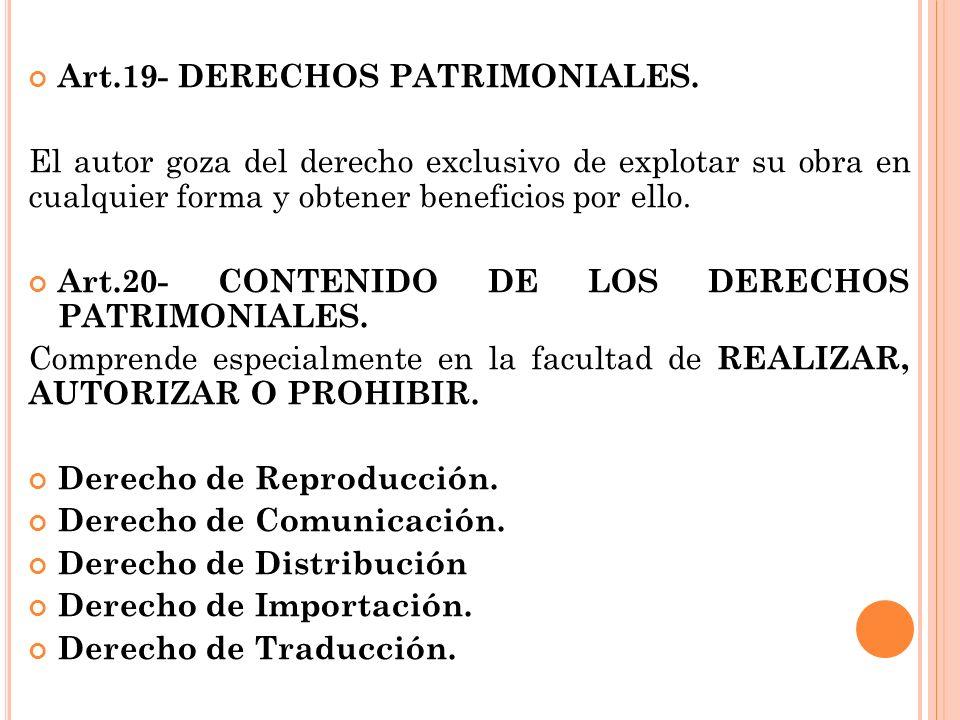 Art.19- DERECHOS PATRIMONIALES. El autor goza del derecho exclusivo de explotar su obra en cualquier forma y obtener beneficios por ello. Art.20- CONT