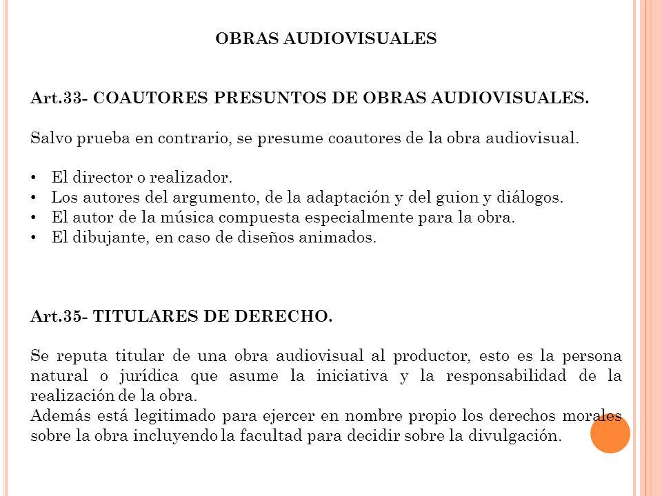 OBRAS AUDIOVISUALES Art.33- COAUTORES PRESUNTOS DE OBRAS AUDIOVISUALES. Salvo prueba en contrario, se presume coautores de la obra audiovisual. El dir