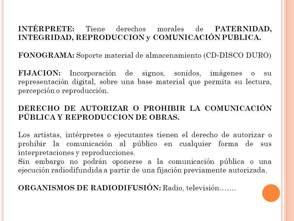 INTÉRPRETE: Tiene derechos morales de PATERNIDAD, INTEGRIDAD, REPRODUCCION y COMUNICACIÓN PUBLICA. FONOGRAMA: Soporte material de almacenamiento (CD-D