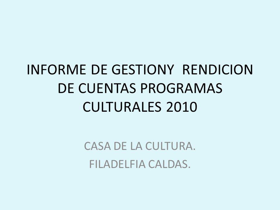 INFORME DE GESTIONY RENDICION DE CUENTAS PROGRAMAS CULTURALES 2010 CASA DE LA CULTURA.