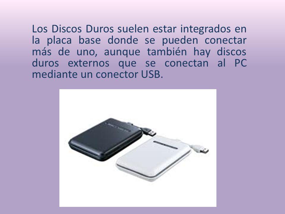 Los Discos Duros suelen estar integrados en la placa base donde se pueden conectar más de uno, aunque también hay discos duros externos que se conectan al PC mediante un conector USB.