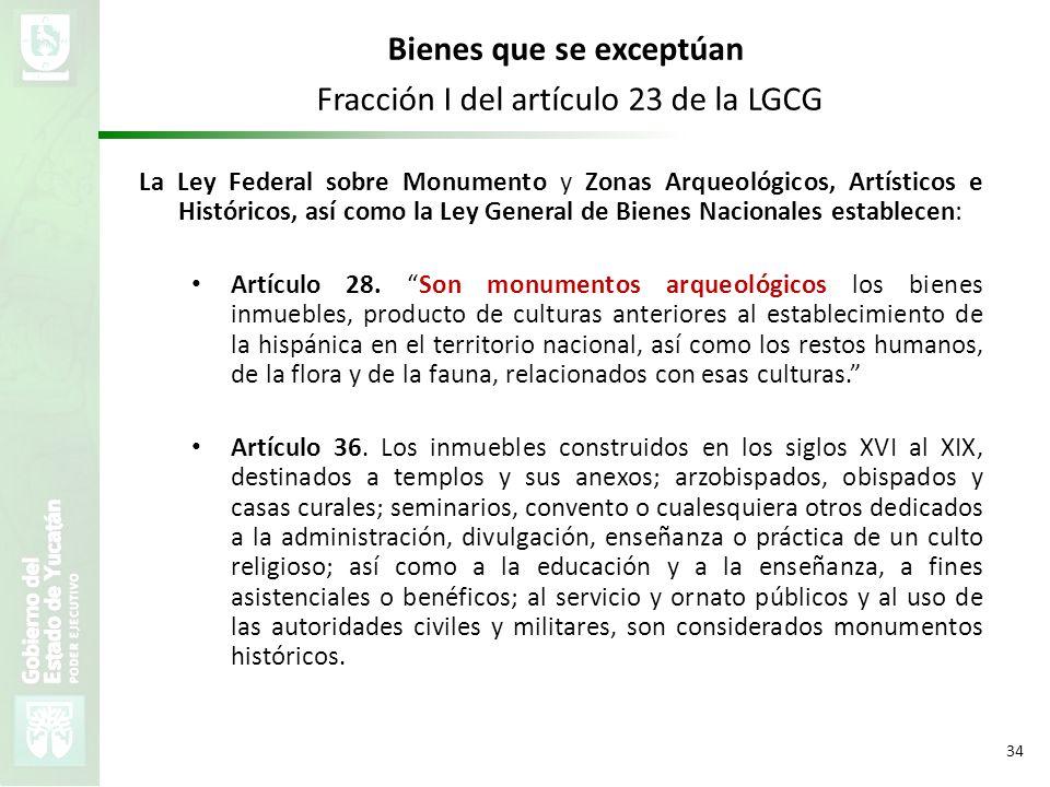 VMZH 34 Bienes que se exceptúan Fracción I del artículo 23 de la LGCG La Ley Federal sobre Monumento y Zonas Arqueológicos, Artísticos e Históricos, a
