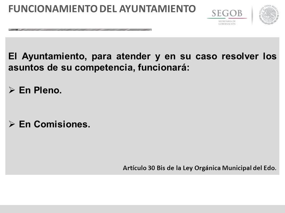 El Ayuntamiento, para atender y en su caso resolver los asuntos de su competencia, funcionará: En Pleno. En Comisiones. Artículo 30 Bis de la Ley Orgá