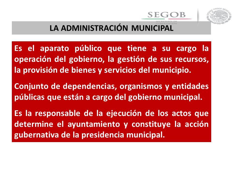 LA ADMINISTRACIÓN MUNICIPAL Es el aparato público que tiene a su cargo la operación del gobierno, la gestión de sus recursos, la provisión de bienes y