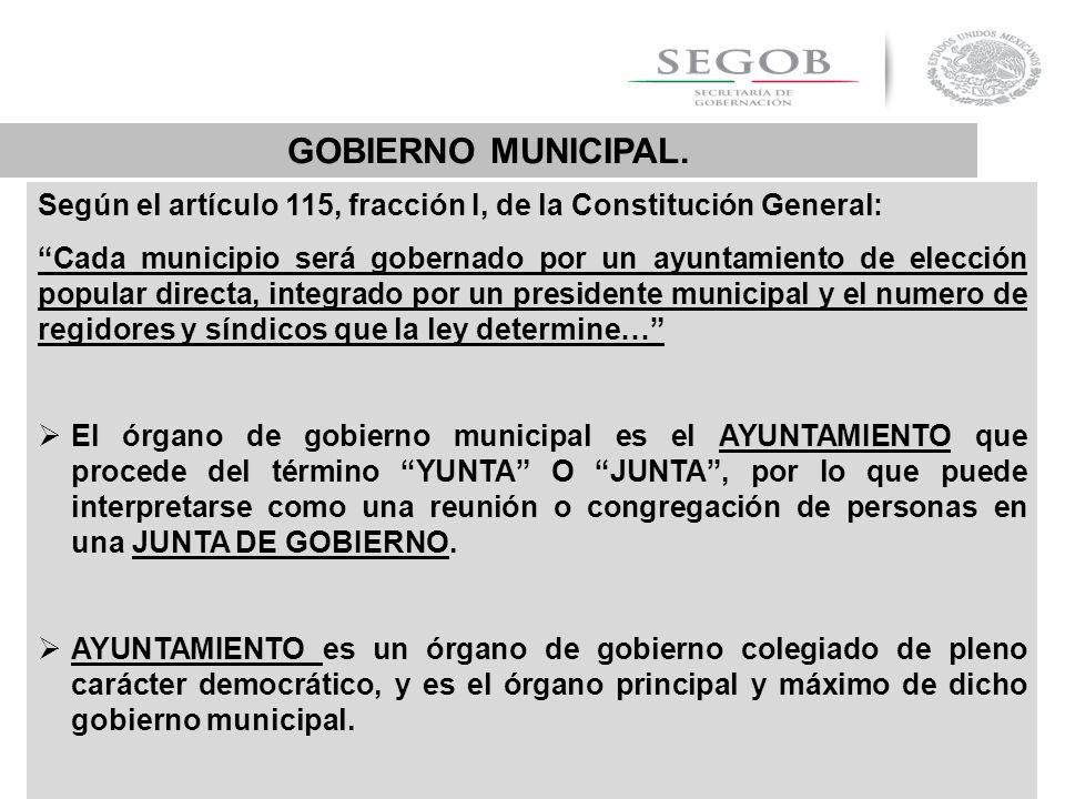 GOBIERNO MUNICIPAL. Según el artículo 115, fracción I, de la Constitución General: Cada municipio será gobernado por un ayuntamiento de elección popul