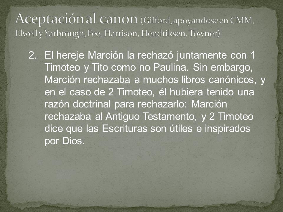 2.El hereje Marción la rechazó juntamente con 1 Timoteo y Tito como no Paulina. Sin embargo, Marción rechazaba a muchos libros canónicos, y en el caso