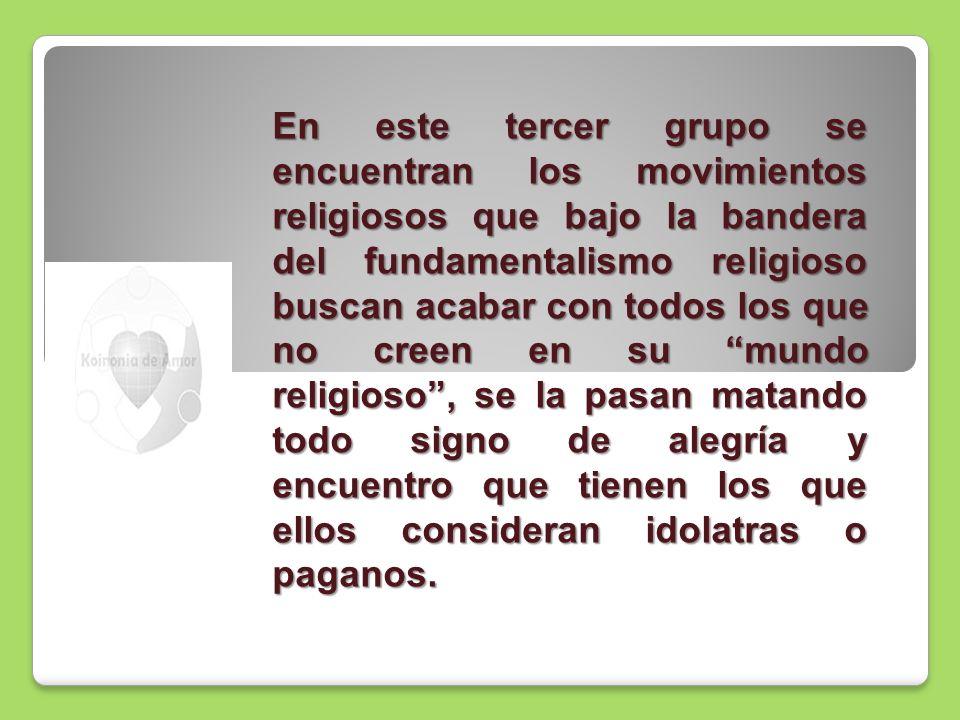 En este tercer grupo se encuentran los movimientos religiosos que bajo la bandera del fundamentalismo religioso buscan acabar con todos los que no cre