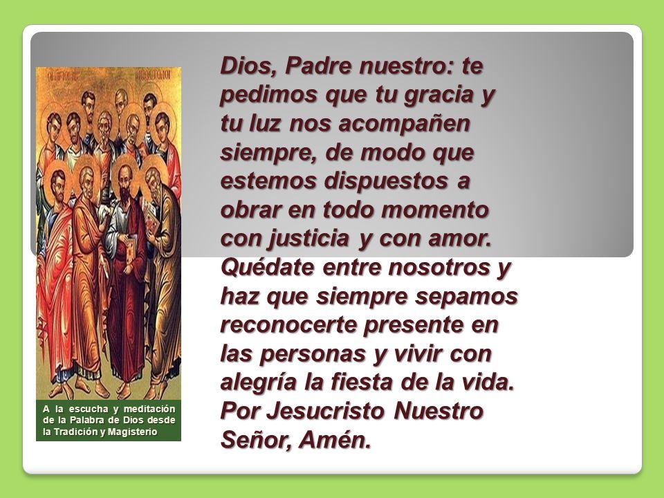 Dios, Padre nuestro: te pedimos que tu gracia y tu luz nos acompañen siempre, de modo que estemos dispuestos a obrar en todo momento con justicia y co