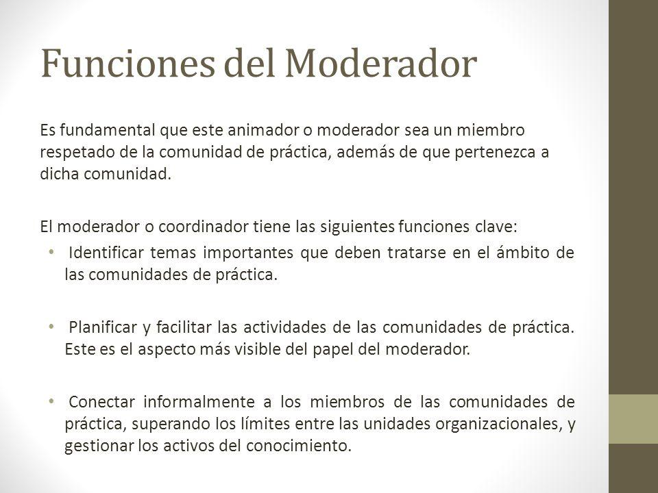 Funciones del Moderador Es fundamental que este animador o moderador sea un miembro respetado de la comunidad de práctica, además de que pertenezca a dicha comunidad.