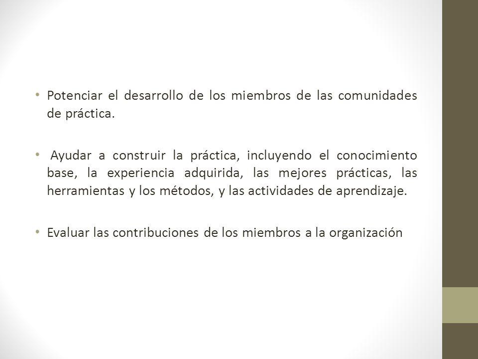 Potenciar el desarrollo de los miembros de las comunidades de práctica. Ayudar a construir la práctica, incluyendo el conocimiento base, la experienci