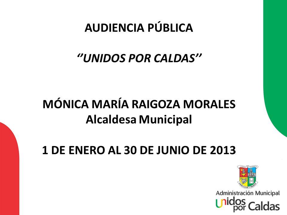 AUDIENCIA PÚBLICA UNIDOS POR CALDAS MÓNICA MARÍA RAIGOZA MORALES Alcaldesa Municipal 1 DE ENERO AL 30 DE JUNIO DE 2013