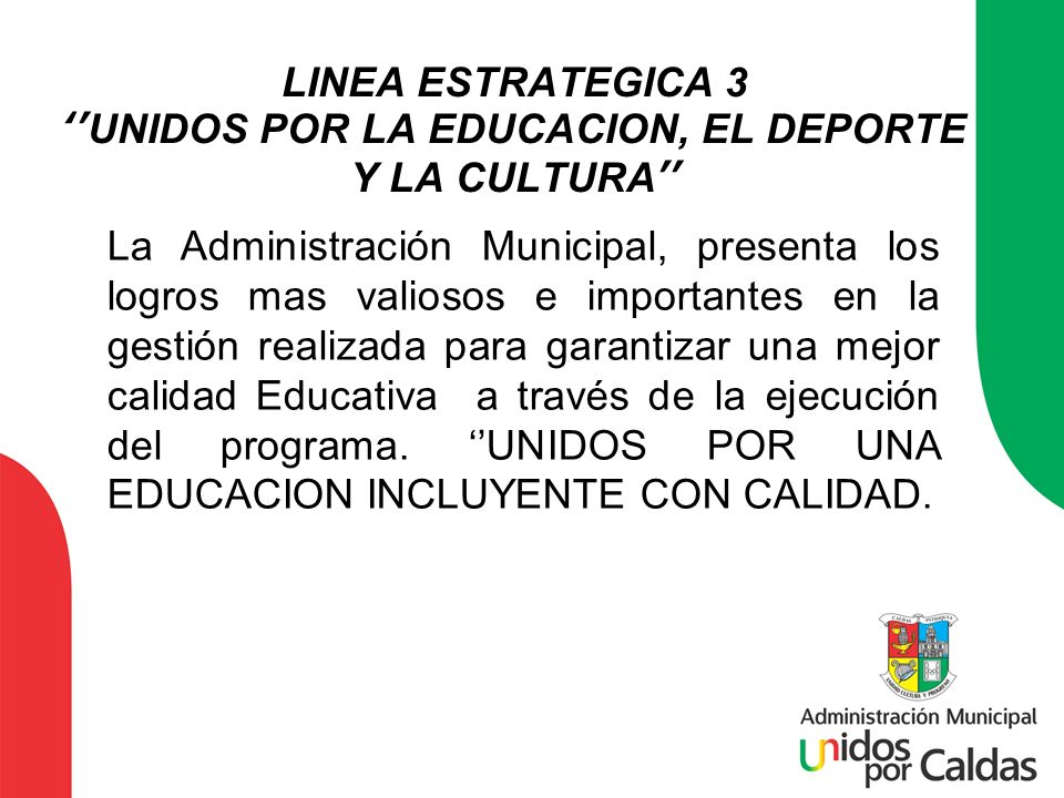 LINEA ESTRATEGICA 3UNIDOS POR LA EDUCACION, EL DEPORTE Y LA CULTURA La Administración Municipal, presenta los logros mas valiosos e importantes en la