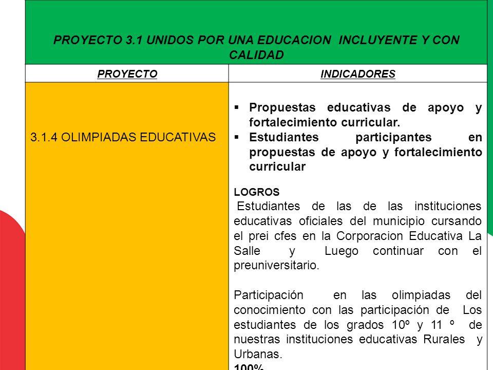 PROYECTO 3.1 UNIDOS POR UNA EDUCACION INCLUYENTE Y CON CALIDAD PROYECTOINDICADORES 3.1.4 OLIMPIADAS EDUCATIVAS Propuestas educativas de apoyo y fortal