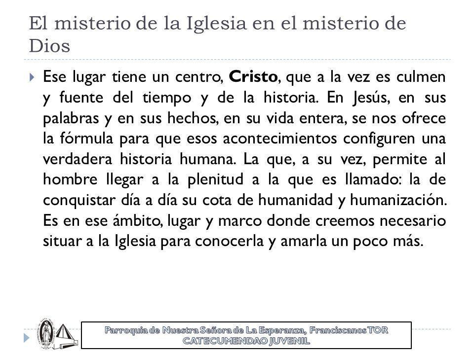 El misterio de la Iglesia en el misterio de Dios Ese lugar tiene un centro, Cristo, que a la vez es culmen y fuente del tiempo y de la historia. En Je