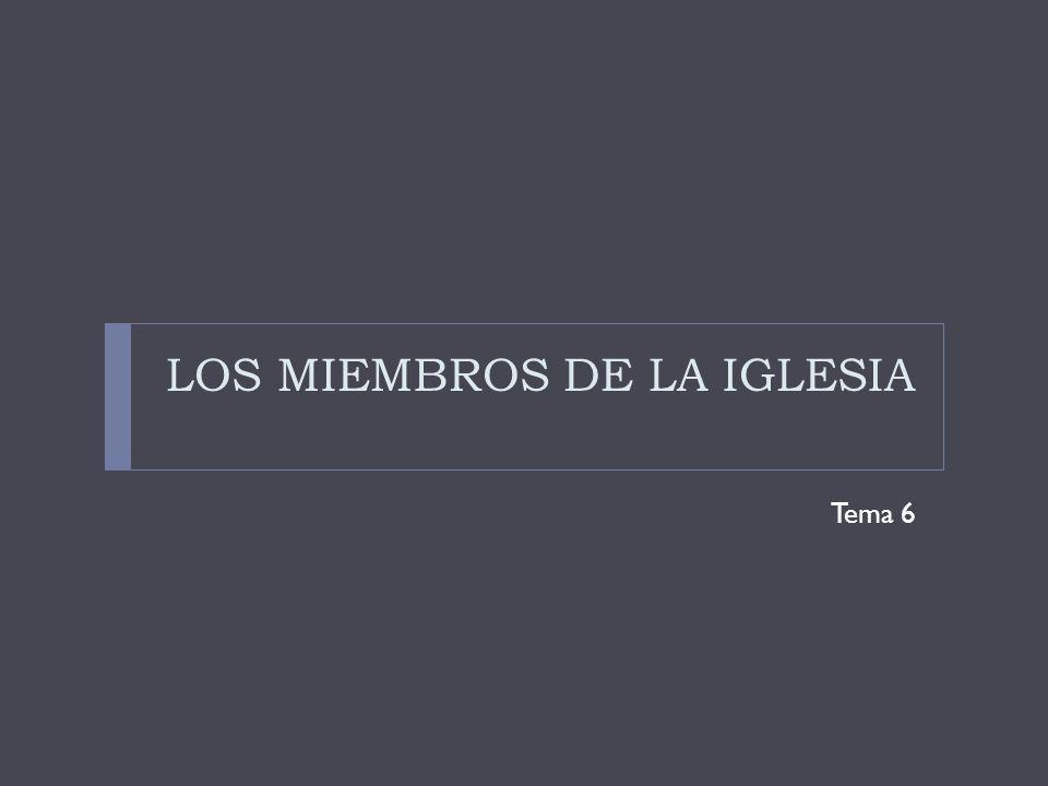 LOS MIEMBROS DE LA IGLESIA Tema 6