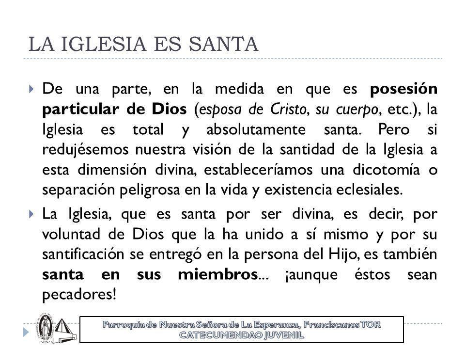 LA IGLESIA ES SANTA De una parte, en la medida en que es posesión particular de Dios (esposa de Cristo, su cuerpo, etc.), la Iglesia es total y absolu