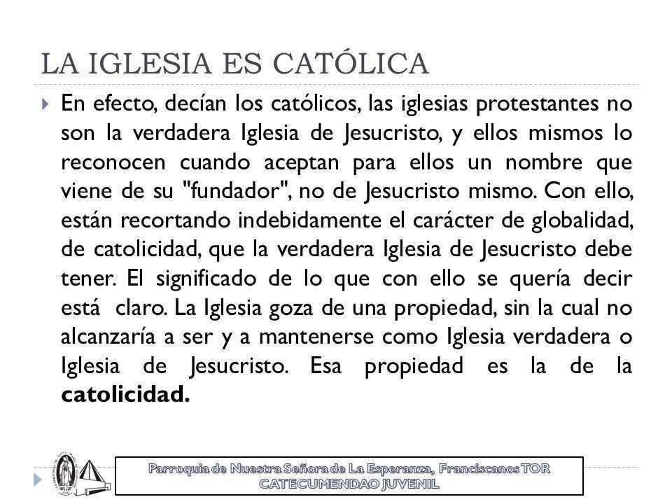 LA IGLESIA ES CATÓLICA En efecto, decían los católicos, las iglesias protestantes no son la verdadera Iglesia de Jesucristo, y ellos mismos lo reconoc