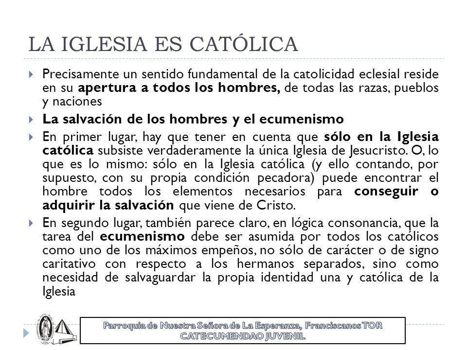 LA IGLESIA ES CATÓLICA Precisamente un sentido fundamental de la catolicidad eclesial reside en su apertura a todos los hombres, de todas las razas, p