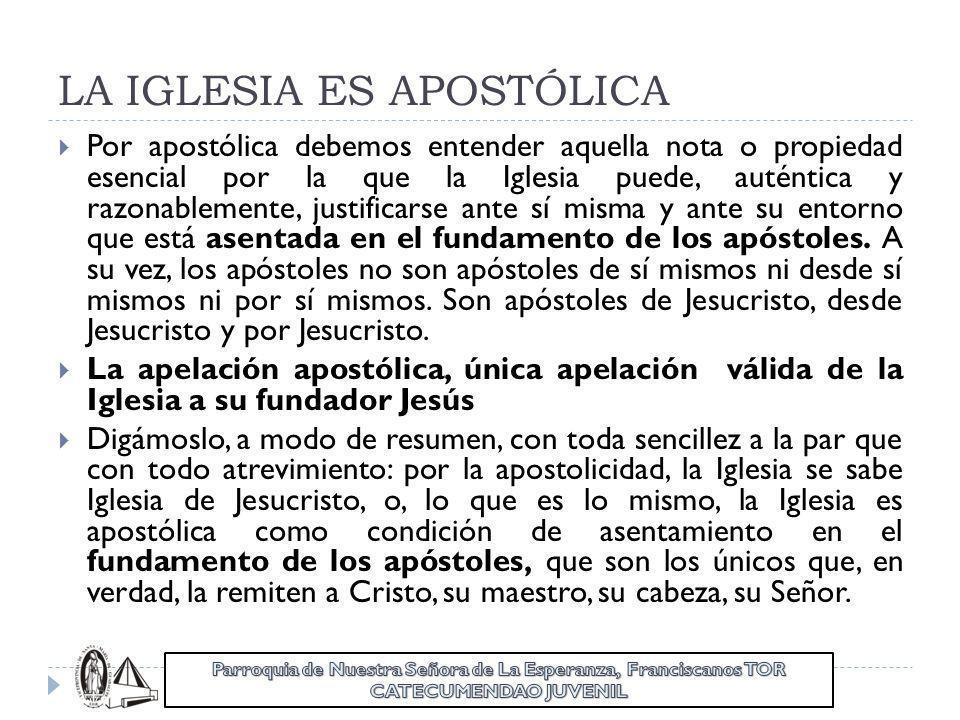 LA IGLESIA ES APOSTÓLICA Por apostólica debemos entender aquella nota o propiedad esencial por la que la Iglesia puede, auténtica y razonablemente, ju