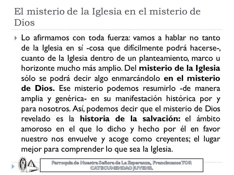 El misterio de la Iglesia en el misterio de Dios Lo afirmamos con toda fuerza: vamos a hablar no tanto de la Iglesia en sí -cosa que difícilmente podr