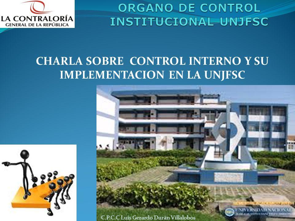 CHARLA SOBRE CONTROL INTERNO Y SU IMPLEMENTACION EN LA UNJFSC C.P.C.C Luis Gerardo Durán Villalobos