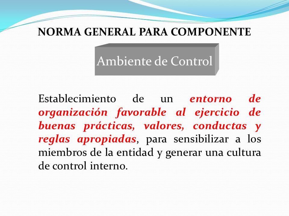 NORMA GENERAL PARA COMPONENTE Establecimiento de un entorno de organización favorable al ejercicio de buenas prácticas, valores, conductas y reglas ap