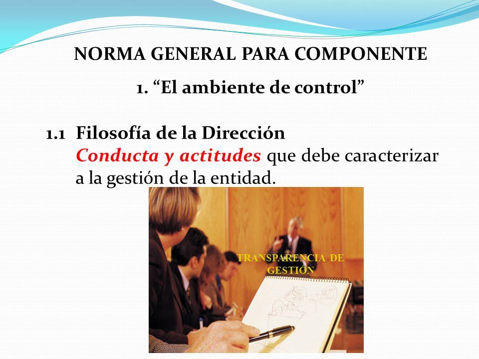NORMA GENERAL PARA COMPONENTE 1. El ambiente de control 1.1Filosofía de la Dirección Conducta y actitudes que debe caracterizar a la gestión de la ent