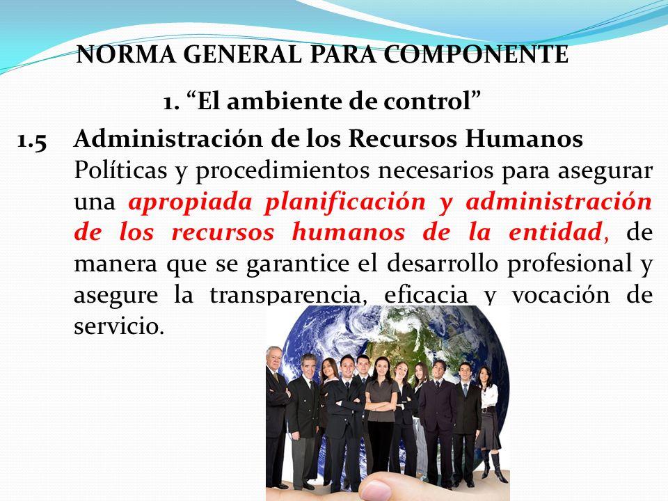 NORMA GENERAL PARA COMPONENTE 1. El ambiente de control 1.5 Administración de los Recursos Humanos Políticas y procedimientos necesarios para asegurar