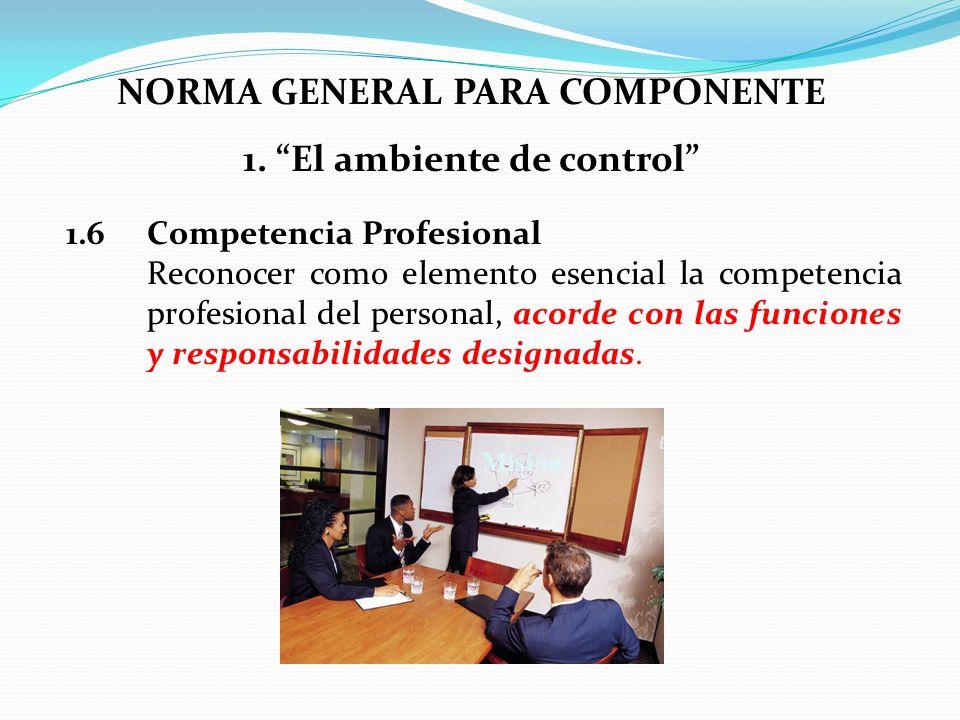 NORMA GENERAL PARA COMPONENTE 1. El ambiente de control 1.6 Competencia Profesional Reconocer como elemento esencial la competencia profesional del pe