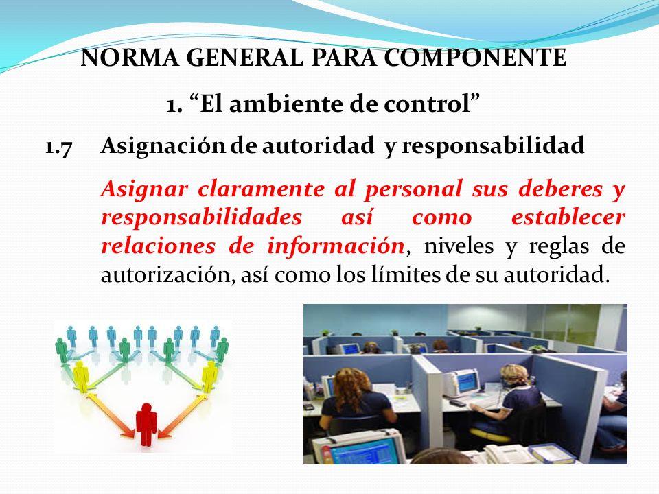 NORMA GENERAL PARA COMPONENTE 1. El ambiente de control 1.7 Asignación de autoridad y responsabilidad Asignar claramente al personal sus deberes y res
