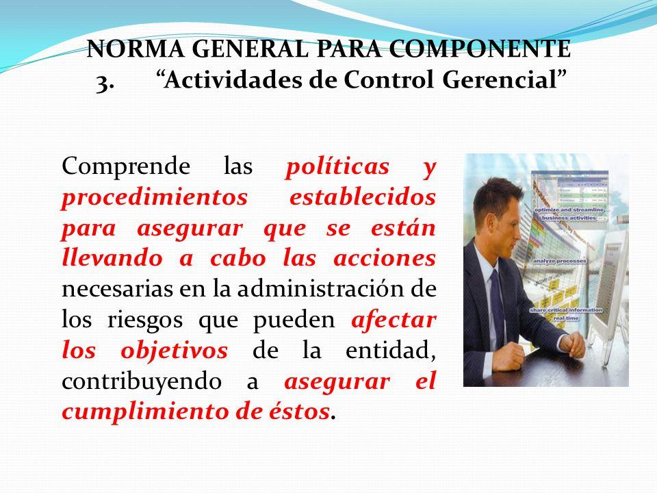 NORMA GENERAL PARA COMPONENTE 3.Actividades de Control Gerencial Comprende las políticas y procedimientos establecidos para asegurar que se están llev