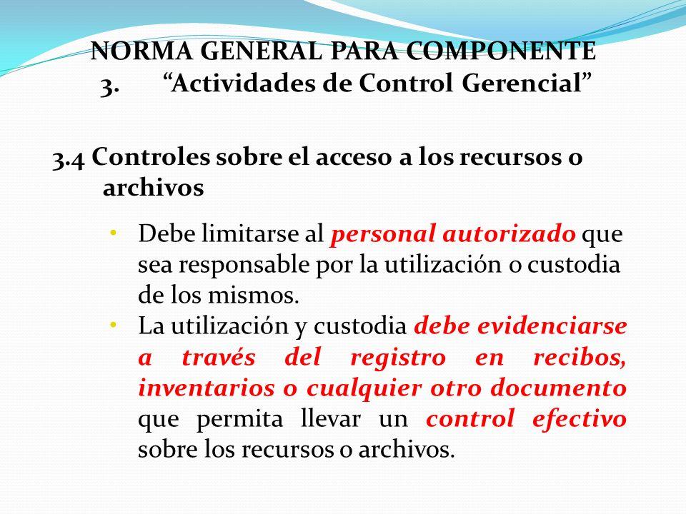 3.4 Controles sobre el acceso a los recursos o archivos NORMA GENERAL PARA COMPONENTE 3.Actividades de Control Gerencial Debe limitarse al personal au