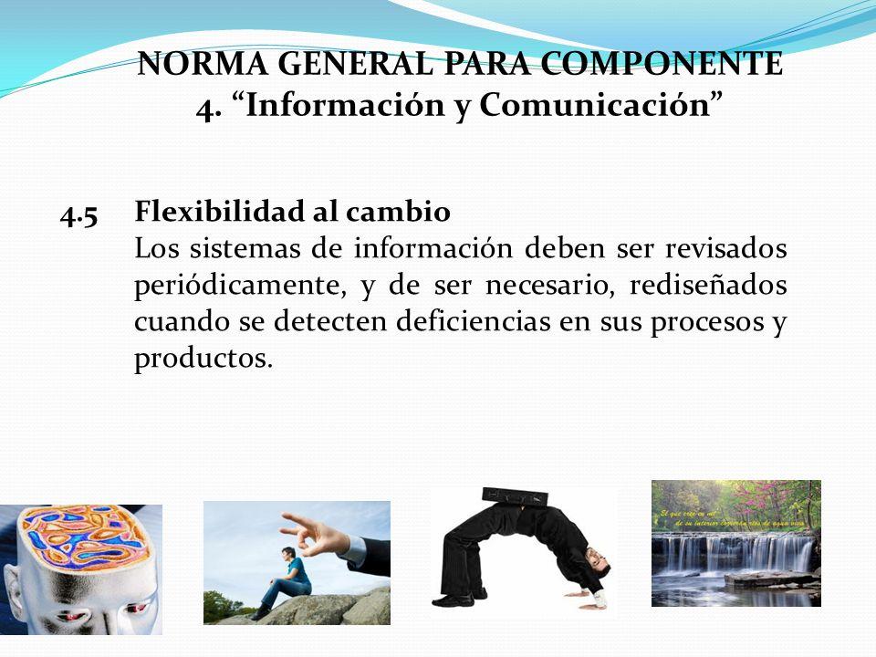 NORMA GENERAL PARA COMPONENTE 4. Información y Comunicación 4.5 Flexibilidad al cambio Los sistemas de información deben ser revisados periódicamente,