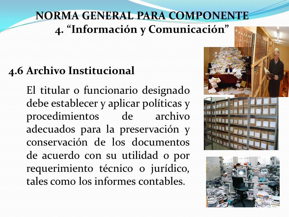 NORMA GENERAL PARA COMPONENTE 4. Información y Comunicación 4.6Archivo Institucional El titular o funcionario designado debe establecer y aplicar polí