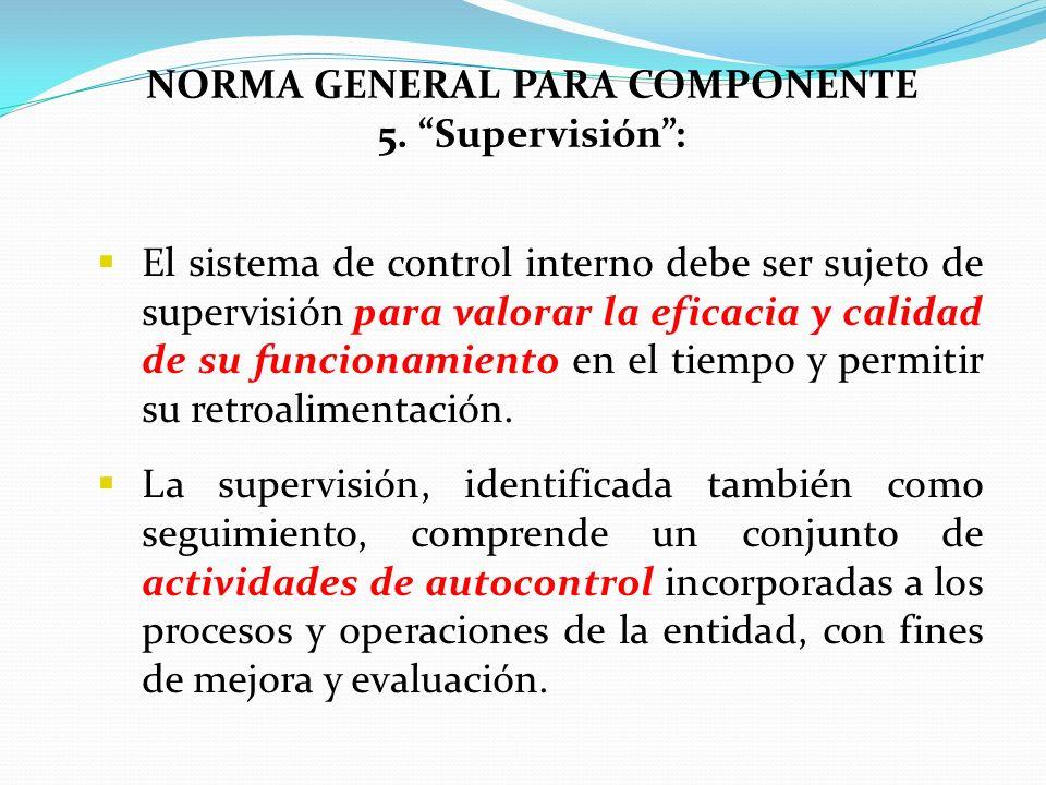 NORMA GENERAL PARA COMPONENTE 5. Supervisión: El sistema de control interno debe ser sujeto de supervisión para valorar la eficacia y calidad de su fu
