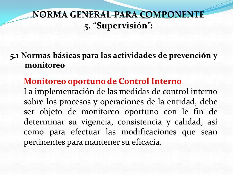 NORMA GENERAL PARA COMPONENTE 5. Supervisión: Monitoreo oportuno de Control Interno La implementación de las medidas de control interno sobre los proc