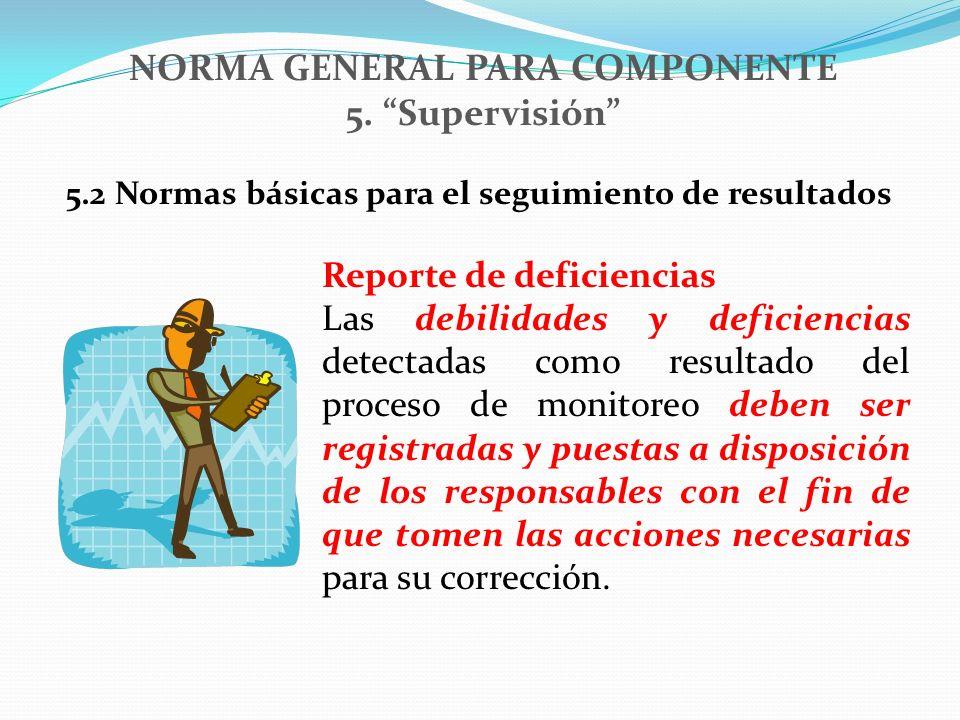 NORMA GENERAL PARA COMPONENTE 5. Supervisión 5.2 Normas básicas para el seguimiento de resultados Reporte de deficiencias Las debilidades y deficienci