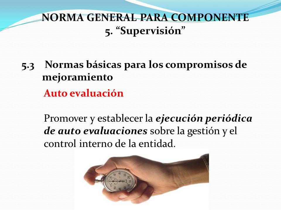 NORMA GENERAL PARA COMPONENTE 5. Supervisión 5.3 Normas básicas para los compromisos de mejoramiento Auto evaluación Promover y establecer la ejecució