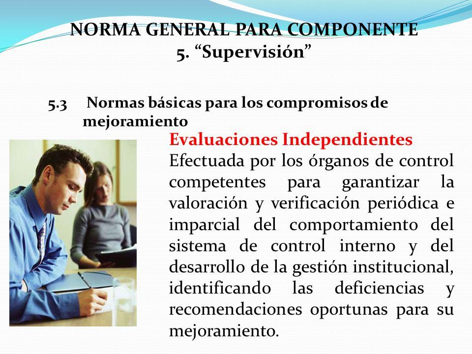 NORMA GENERAL PARA COMPONENTE 5. Supervisión 5.3 Normas básicas para los compromisos de mejoramiento Evaluaciones Independientes Efectuada por los órg