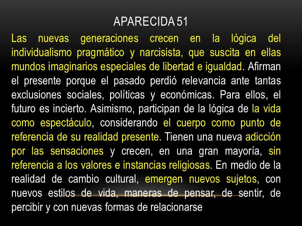 APARECIDA 51 Las nuevas generaciones crecen en la lógica del individualismo pragmático y narcisista, que suscita en ellas mundos imaginarios especiales de libertad e igualdad.