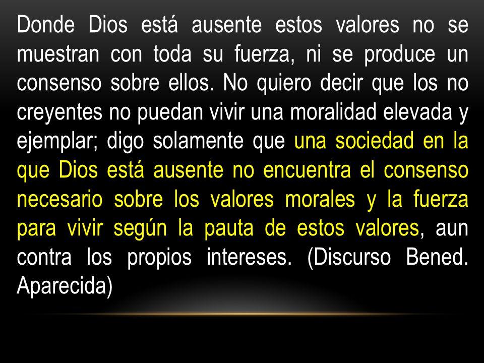 Donde Dios está ausente estos valores no se muestran con toda su fuerza, ni se produce un consenso sobre ellos.