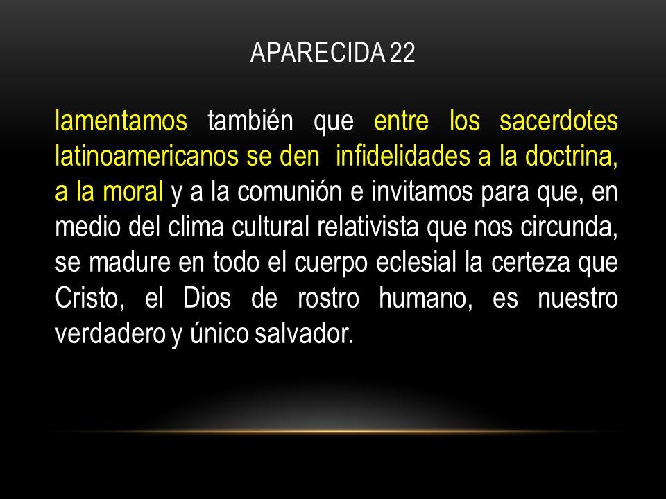 APARECIDA 22 lamentamos también que entre los sacerdotes latinoamericanos se den infidelidades a la doctrina, a la moral y a la comunión e invitamos para que, en medio del clima cultural relativista que nos circunda, se madure en todo el cuerpo eclesial la certeza que Cristo, el Dios de rostro humano, es nuestro verdadero y único salvador.