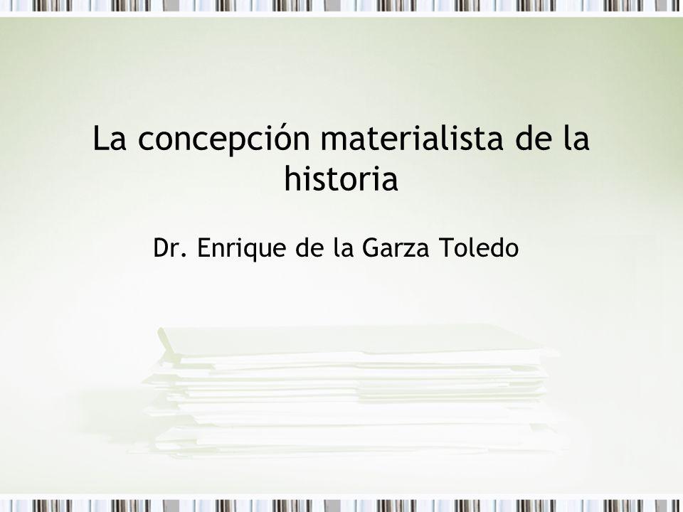 La concepción materialista de la historia Dr. Enrique de la Garza Toledo