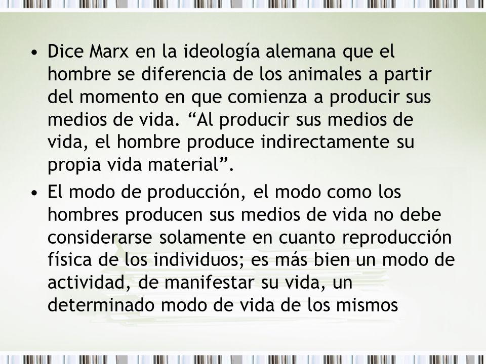 Dice Marx en la ideología alemana que el hombre se diferencia de los animales a partir del momento en que comienza a producir sus medios de vida. Al p