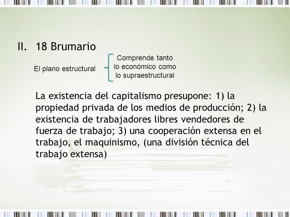 II.18 Brumario La existencia del capitalismo presupone: 1) la propiedad privada de los medios de producción; 2) la existencia de trabajadores libres v